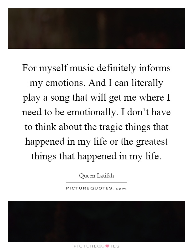 For myself music definitely informs my emotions. And I can literally play a song that will get me where I need to be emotionally. I don't have to think about the tragic things that happened in my life or the greatest things that happened in my life Picture Quote #1