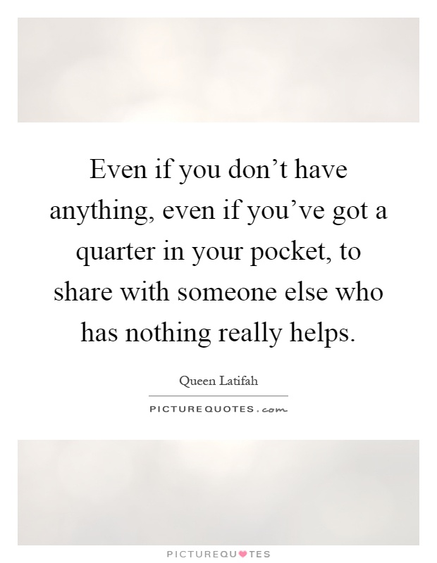 Even if you don't have anything, even if you've got ...
