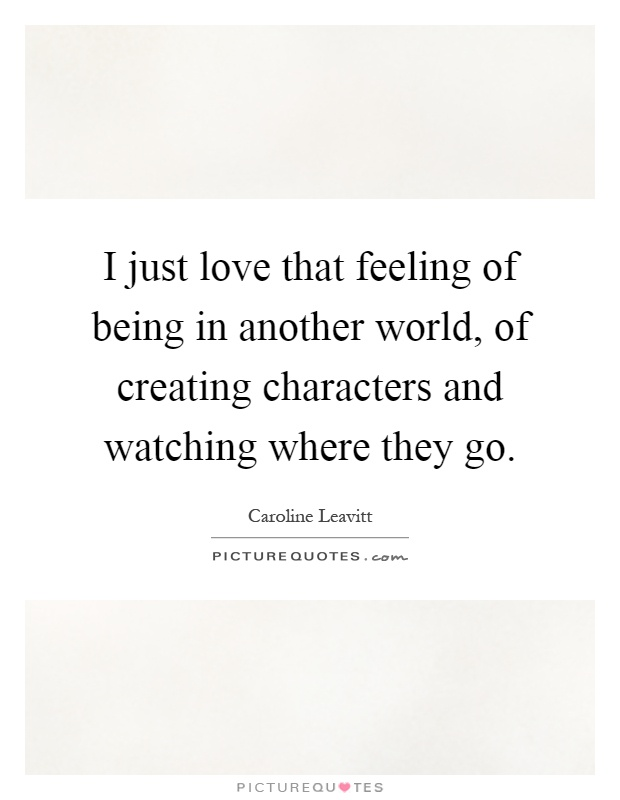 I just love that feeling of being in another world, of creating characters and watching where they go Picture Quote #1