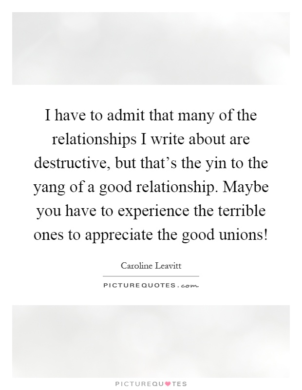 I have to admit that many of the relationships I write about are destructive, but that's the yin to the yang of a good relationship. Maybe you have to experience the terrible ones to appreciate the good unions! Picture Quote #1