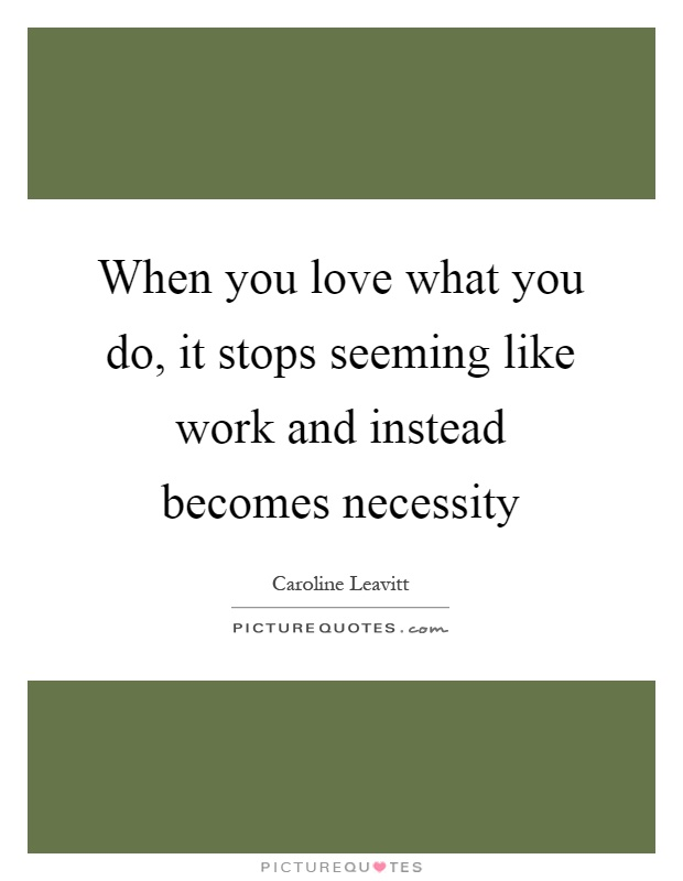 When you love what you do, it stops seeming like work and instead becomes necessity Picture Quote #1