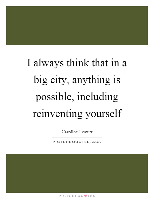 I always think that in a big city, anything is possible, including reinventing yourself Picture Quote #1