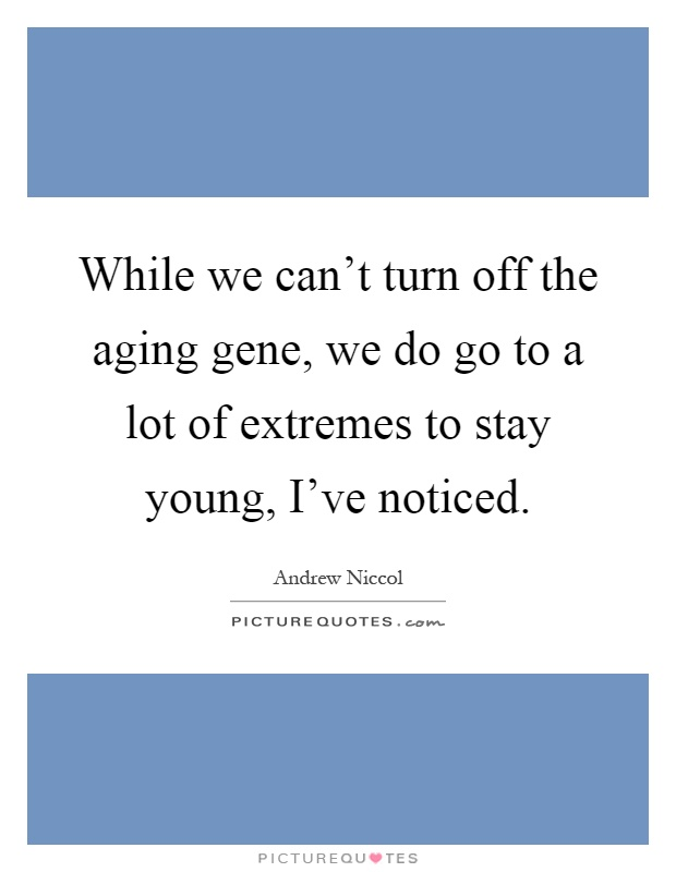 While we can't turn off the aging gene, we do go to a lot of extremes to stay young, I've noticed Picture Quote #1