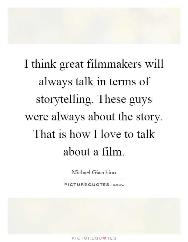 I think great filmmakers will always talk in terms of storytelling. These guys were always about the story. That is how I love to talk about a film Picture Quote #1