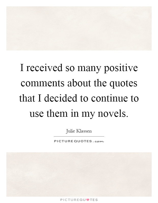 I received so many positive comments about the quotes that I decided to continue to use them in my novels Picture Quote #1