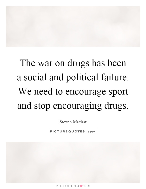 The war on drugs has been a social and political failure. We need to encourage sport and stop encouraging drugs Picture Quote #1