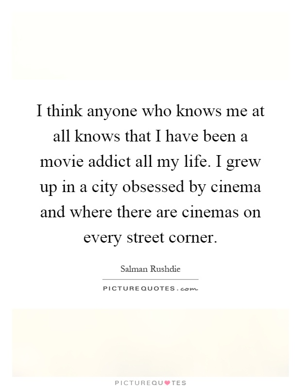 I think anyone who knows me at all knows that I have been a movie addict all my life. I grew up in a city obsessed by cinema and where there are cinemas on every street corner Picture Quote #1