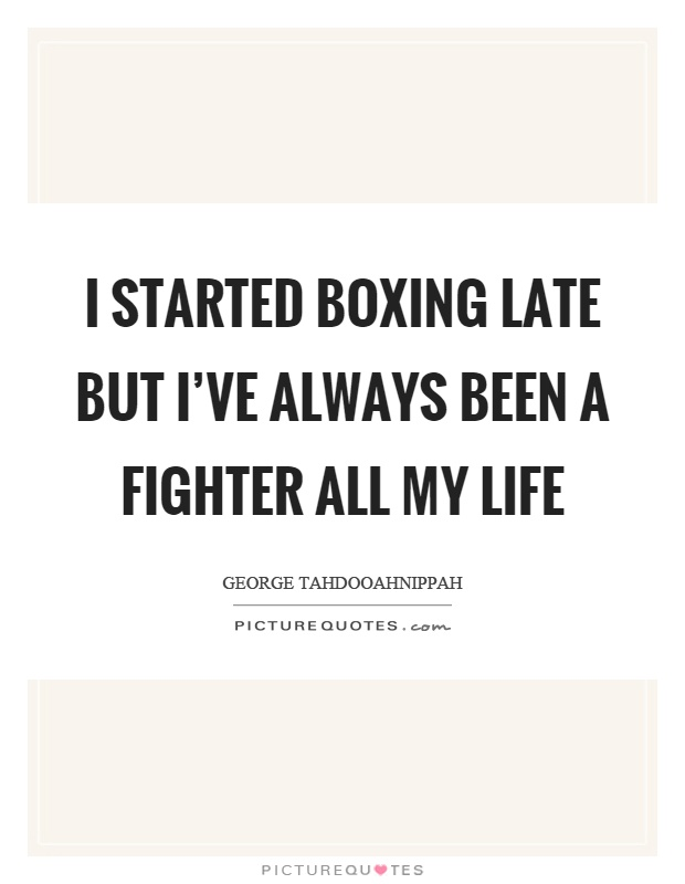 I started boxing late but I've always been a fighter all my life Picture Quote #1