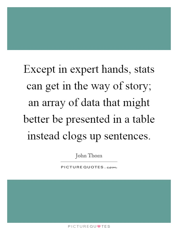 Except in expert hands, stats can get in the way of story; an array of data that might better be presented in a table instead clogs up sentences Picture Quote #1