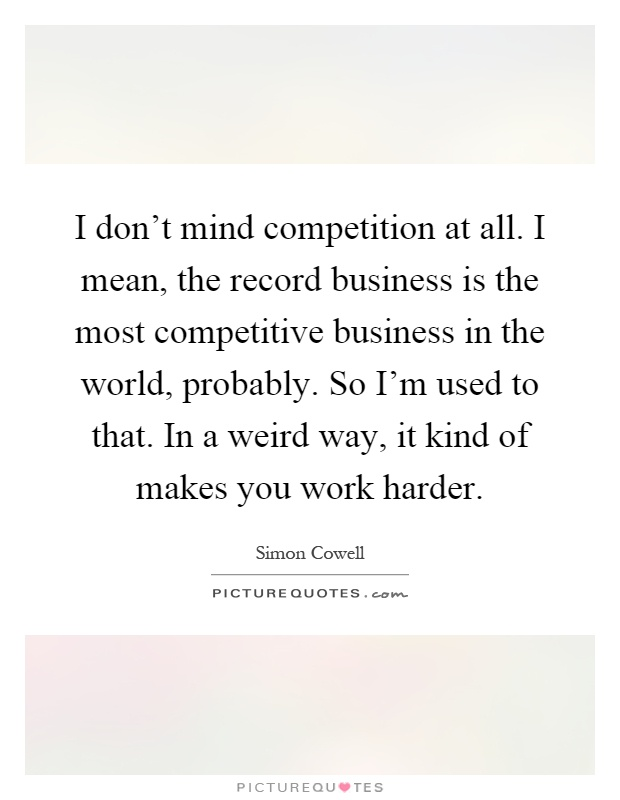 I don't mind competition at all. I mean, the record business is the most competitive business in the world, probably. So I'm used to that. In a weird way, it kind of makes you work harder Picture Quote #1