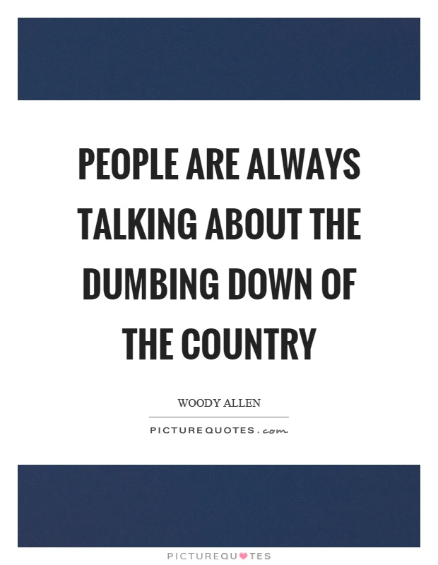 People are always talking about the dumbing down of the country Picture Quote #1
