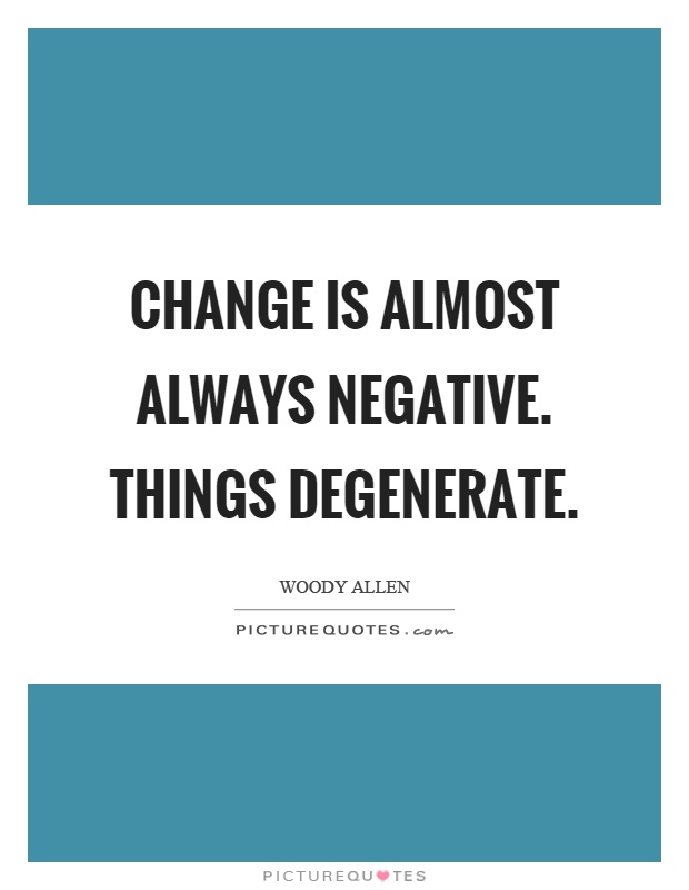 Change is almost always negative. Things degenerate Picture Quote #1