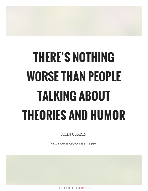 There's nothing worse than people talking about theories and humor Picture Quote #1