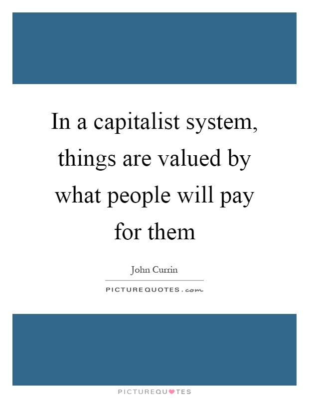 In a capitalist system, things are valued by what people will pay for them Picture Quote #1