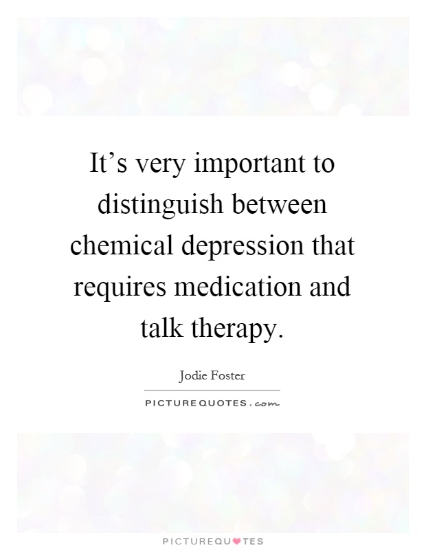 It's very important to distinguish between chemical depression that requires medication and talk therapy Picture Quote #1