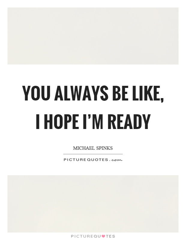 You always be like, I hope I'm ready Picture Quote #1