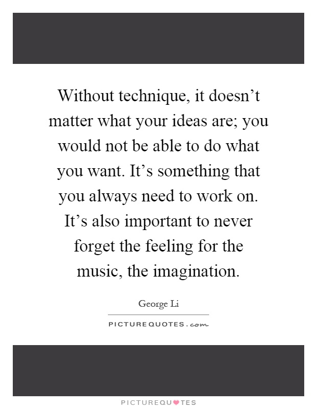 Without technique, it doesn't matter what your ideas are; you would not be able to do what you want. It's something that you always need to work on. It's also important to never forget the feeling for the music, the imagination Picture Quote #1