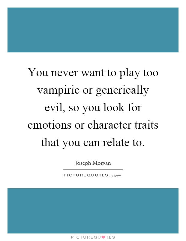 You never want to play too vampiric or generically evil, so you look for emotions or character traits that you can relate to Picture Quote #1