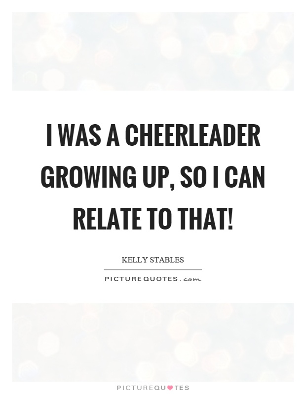 I was a cheerleader growing up, so I can relate to that! Picture Quote #1