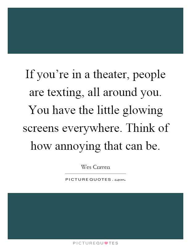 If you're in a theater, people are texting, all around you. You have the little glowing screens everywhere. Think of how annoying that can be Picture Quote #1