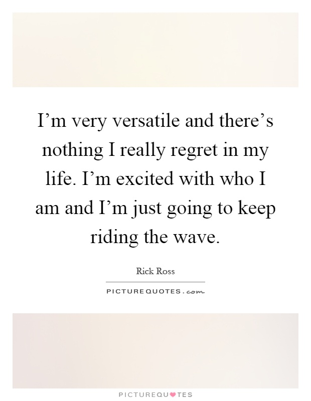 I'm very versatile and there's nothing I really regret in my life. I'm excited with who I am and I'm just going to keep riding the wave Picture Quote #1