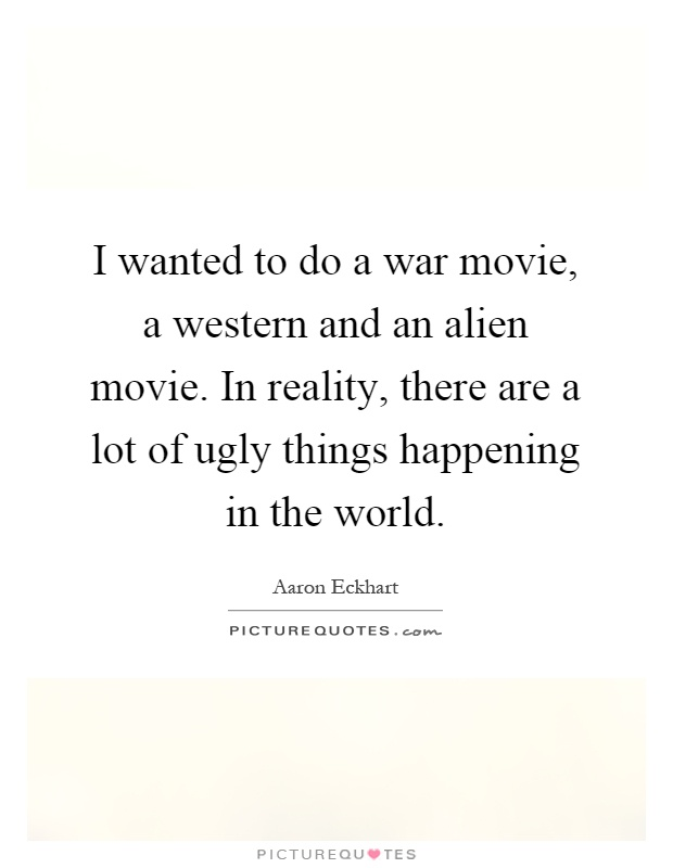 I wanted to do a war movie, a western and an alien movie. In reality, there are a lot of ugly things happening in the world Picture Quote #1