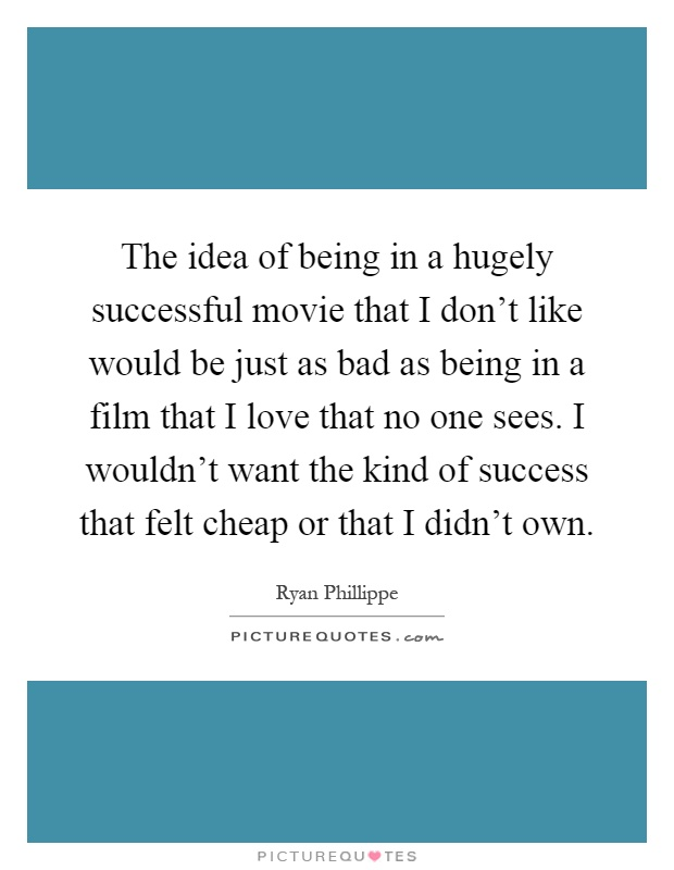 The idea of being in a hugely successful movie that I don't like would be just as bad as being in a film that I love that no one sees. I wouldn't want the kind of success that felt cheap or that I didn't own Picture Quote #1