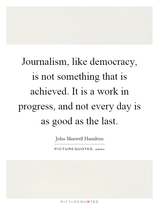 Journalism, like democracy, is not something that is achieved. It is a work in progress, and not every day is as good as the last Picture Quote #1