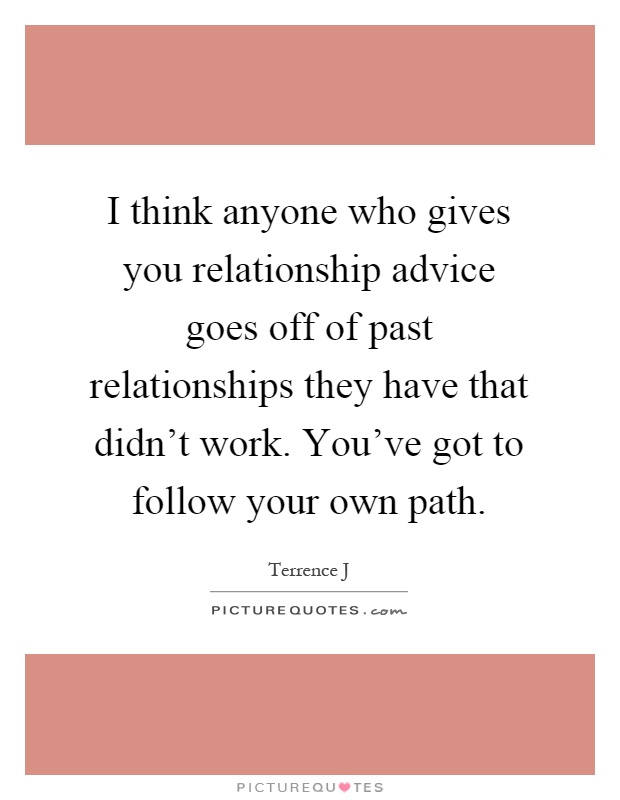 I think anyone who gives you relationship advice goes off of past relationships they have that didn't work. You've got to follow your own path Picture Quote #1