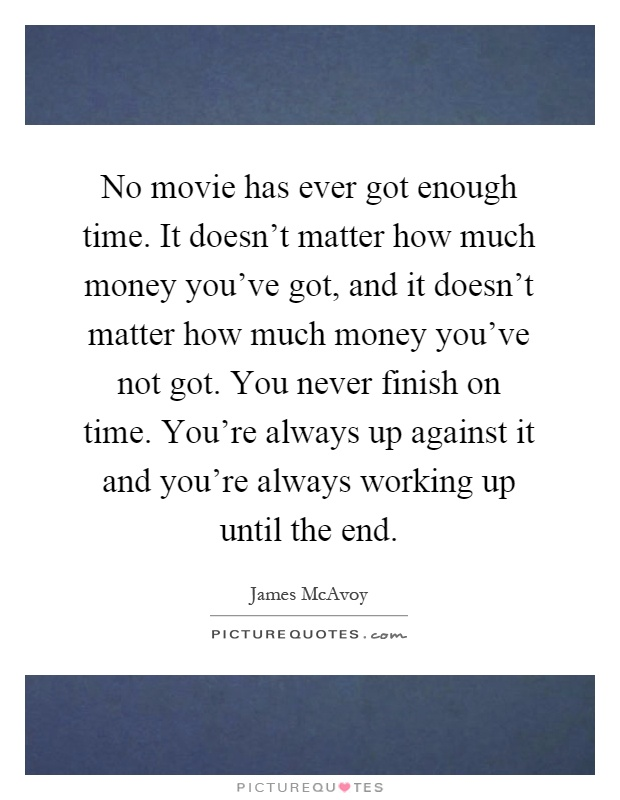 No movie has ever got enough time. It doesn't matter how much money you've got, and it doesn't matter how much money you've not got. You never finish on time. You're always up against it and you're always working up until the end Picture Quote #1