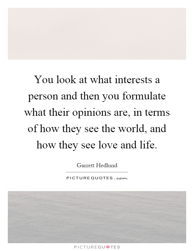 You look at what interests a person and then you formulate what their opinions are, in terms of how they see the world, and how they see love and life Picture Quote #1