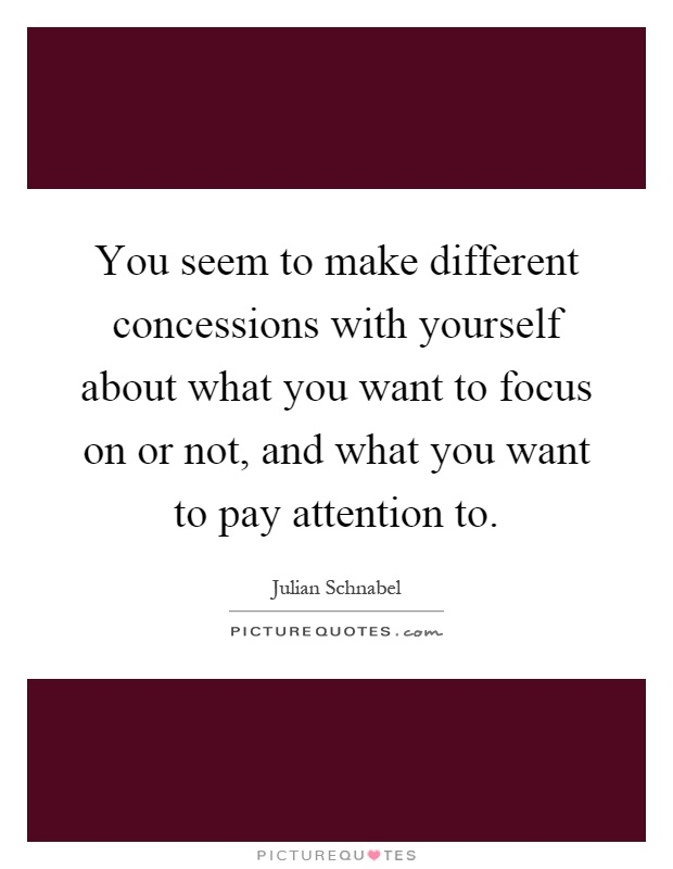 You seem to make different concessions with yourself about what you want to focus on or not, and what you want to pay attention to Picture Quote #1