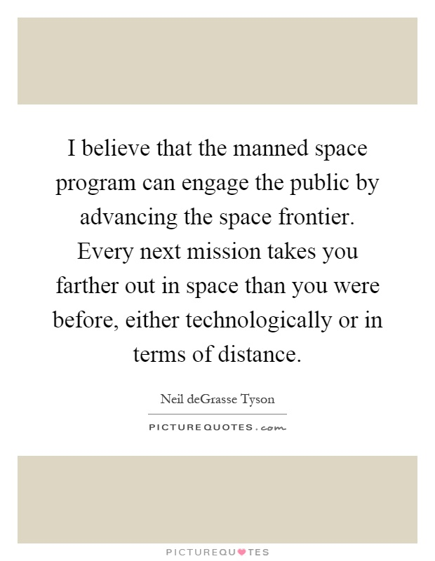 I believe that the manned space program can engage the public by advancing the space frontier. Every next mission takes you farther out in space than you were before, either technologically or in terms of distance Picture Quote #1