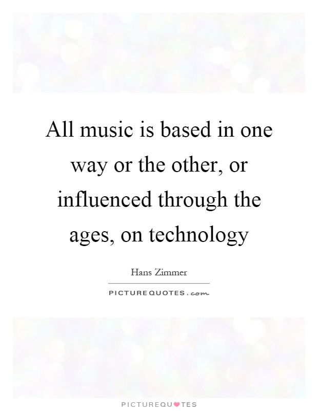 All music is based in one way or the other, or influenced through the ages, on technology Picture Quote #1