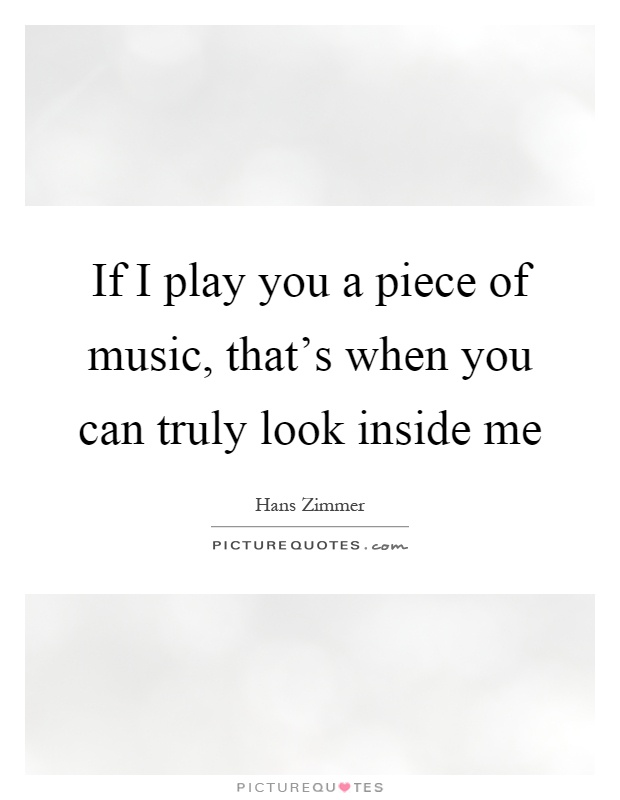If I play you a piece of music, that's when you can truly look inside me Picture Quote #1