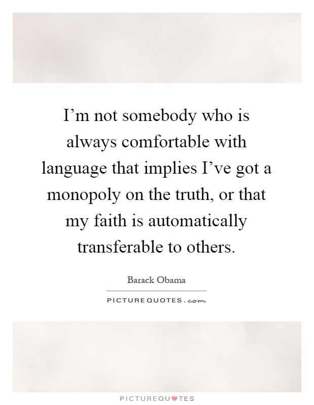 I'm not somebody who is always comfortable with language that implies I've got a monopoly on the truth, or that my faith is automatically transferable to others Picture Quote #1