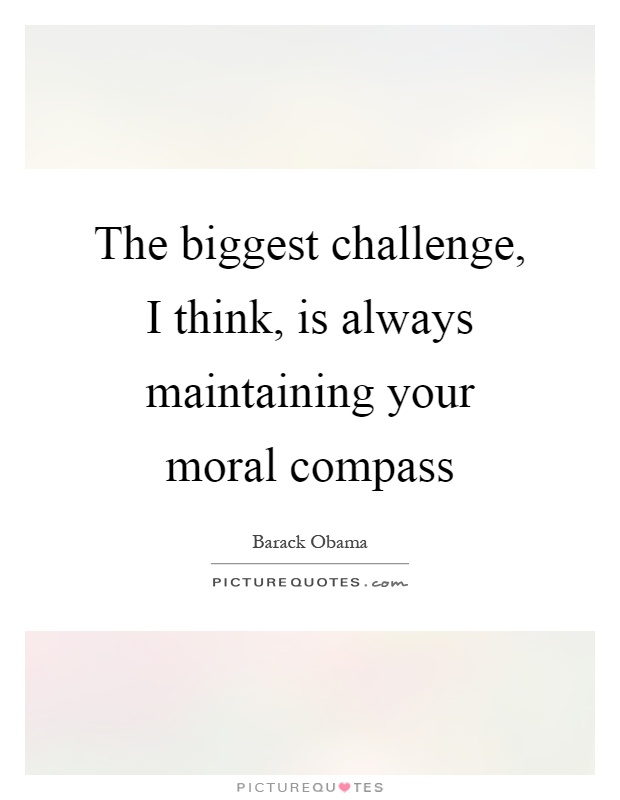 The biggest challenge, I think, is always maintaining your moral compass Picture Quote #1