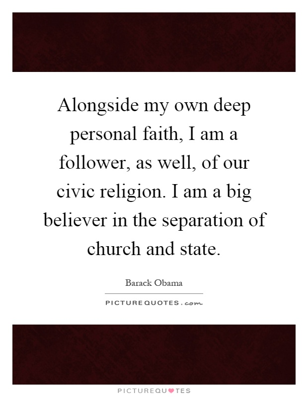 Alongside my own deep personal faith, I am a follower, as well, of our civic religion. I am a big believer in the separation of church and state Picture Quote #1