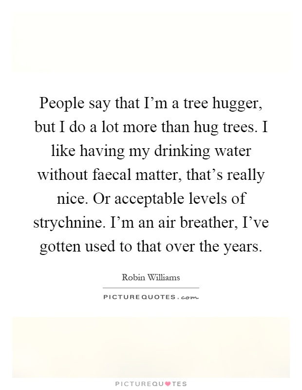 People say that I'm a tree hugger, but I do a lot more than hug trees. I like having my drinking water without faecal matter, that's really nice. Or acceptable levels of strychnine. I'm an air breather, I've gotten used to that over the years Picture Quote #1