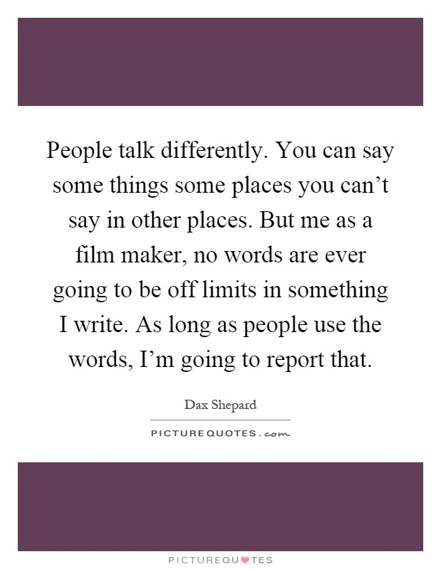 People talk differently. You can say some things some places you can't say in other places. But me as a film maker, no words are ever going to be off limits in something I write. As long as people use the words, I'm going to report that Picture Quote #1
