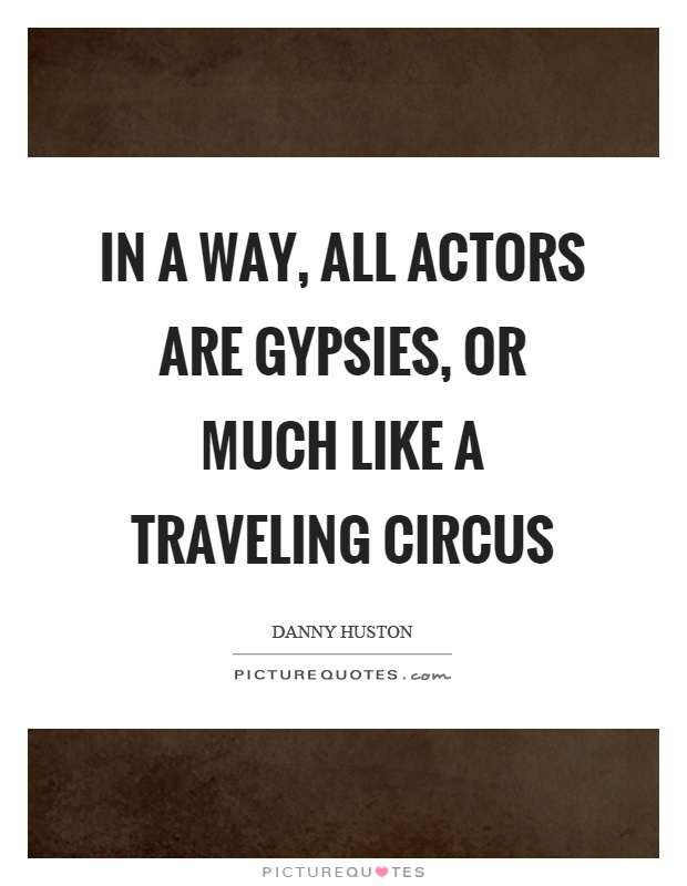 In a way, all actors are gypsies, or much like a traveling circus Picture Quote #1