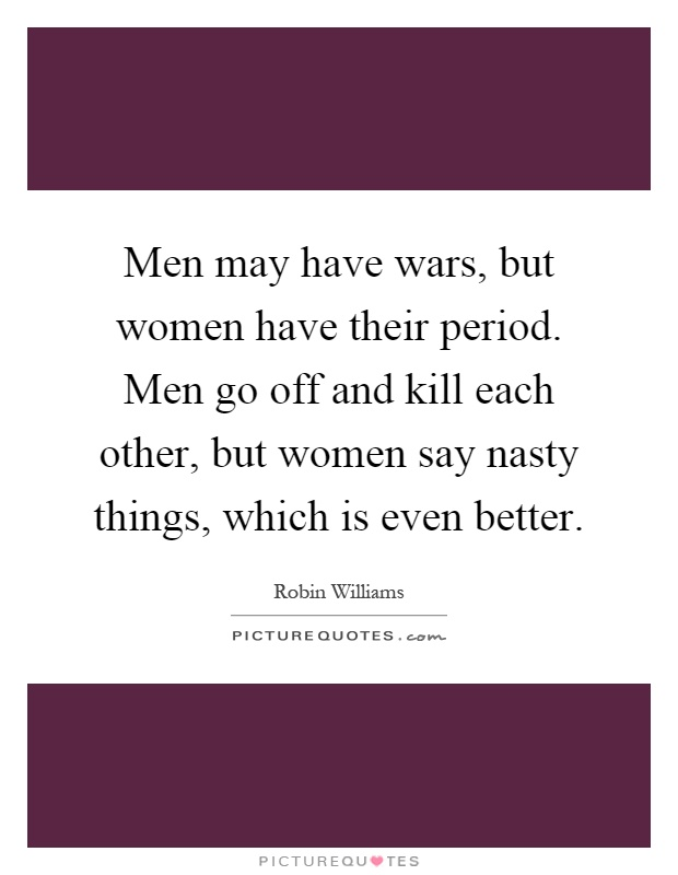 Men may have wars, but women have their period. Men go off and kill each other, but women say nasty things, which is even better Picture Quote #1