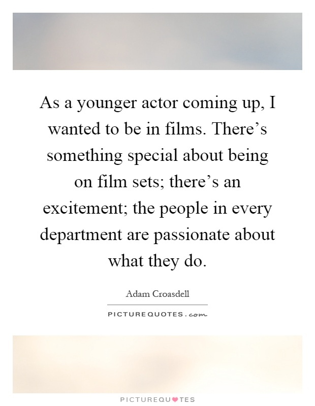 As a younger actor coming up, I wanted to be in films. There's something special about being on film sets; there's an excitement; the people in every department are passionate about what they do Picture Quote #1