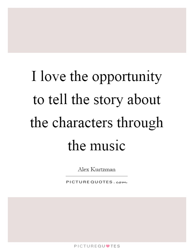 I love the opportunity to tell the story about the characters through the music Picture Quote #1