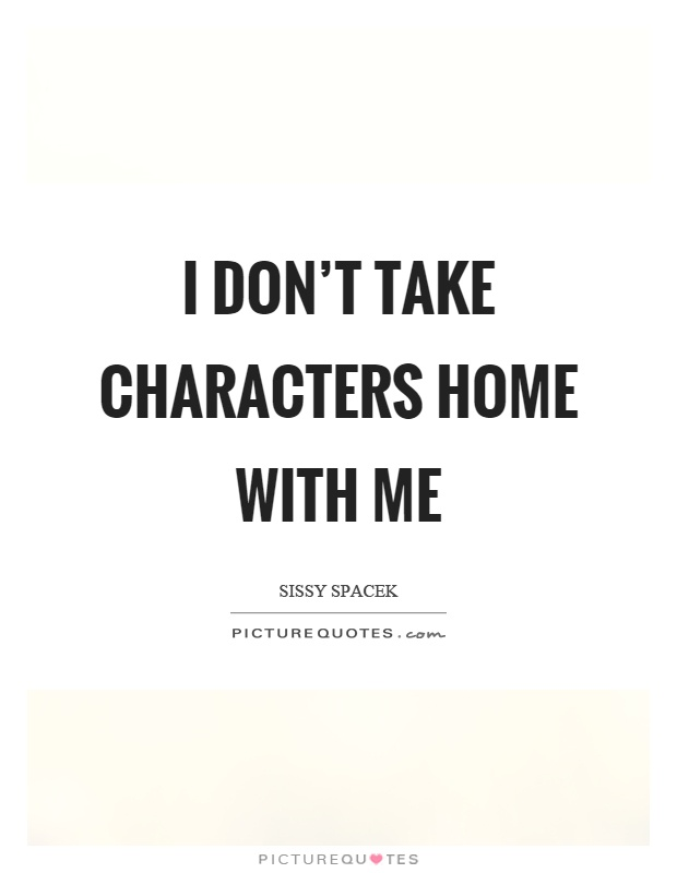 I don't take characters home with me Picture Quote #1