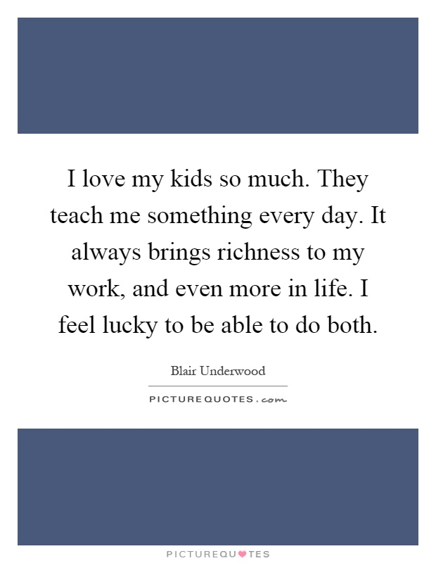 I love my kids so much. They teach me something every day. It always brings richness to my work, and even more in life. I feel lucky to be able to do both Picture Quote #1