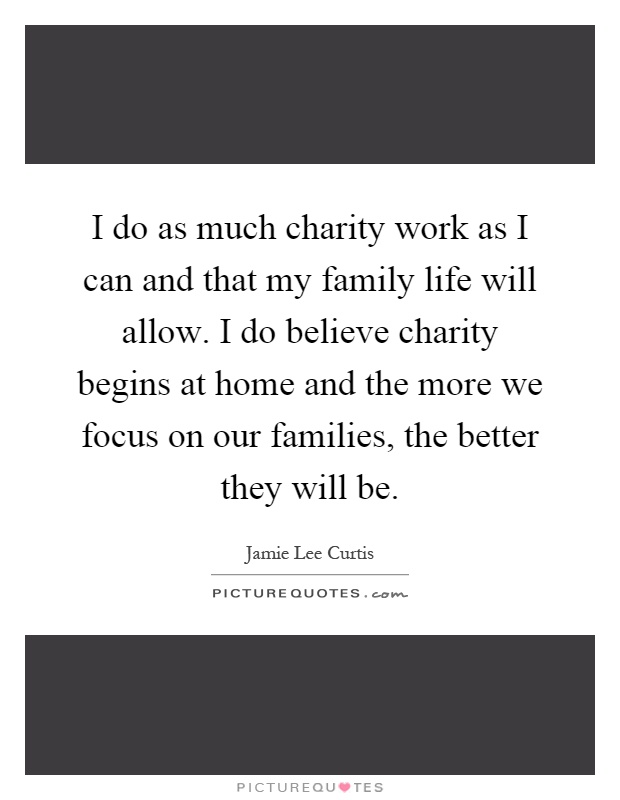 I do as much charity work as I can and that my family life will allow. I do believe charity begins at home and the more we focus on our families, the better they will be Picture Quote #1
