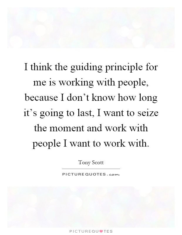 I think the guiding principle for me is working with people, because I don't know how long it's going to last, I want to seize the moment and work with people I want to work with Picture Quote #1