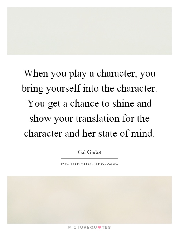 When you play a character, you bring yourself into the character. You get a chance to shine and show your translation for the character and her state of mind Picture Quote #1