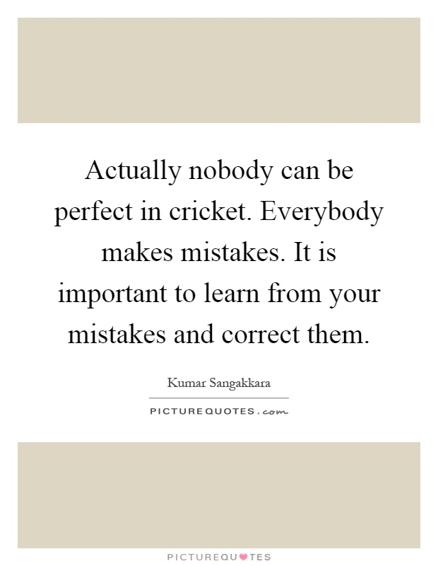 Actually nobody can be perfect in cricket. Everybody makes mistakes. It is important to learn from your mistakes and correct them Picture Quote #1
